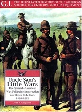 Uncle Sam's Little Wars: Spanish-American War, Philippine Insurrection and Boxer Rebellion, 1898-1902 (G.I.: The Illustrated History of the American Soldier, His Uniform and His Equipment)