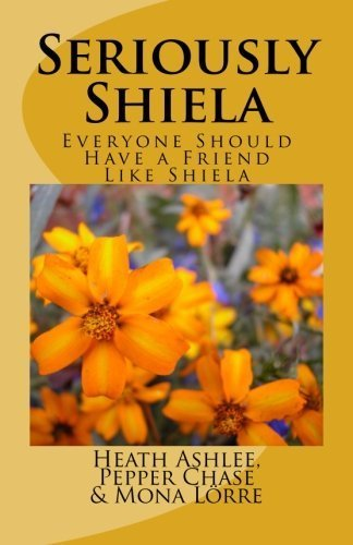 Seriously Shiela: Everyone Should Have a Friend Like Shiela by Heath Ashlee (2013-07-23)