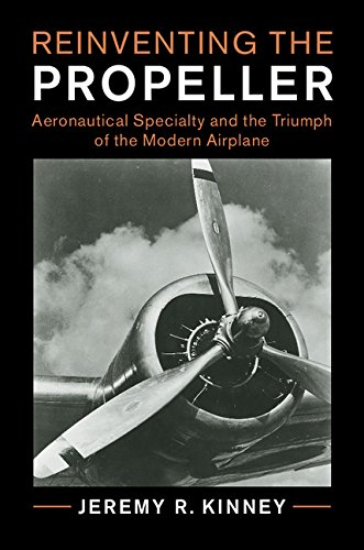 Reinventing the Propeller: Aeronautical Specialty and the Triumph of the Modern Airplane (Cambridge Centennial of Flight)