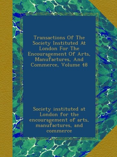 Transactions Of The Society Instituted At London For The Encouragement Of Arts, Manufactures, And Commerce, Volume 48 pdf