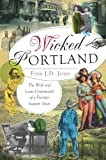 Wicked Portland:: The Wild and Lusty Underworld of a Frontier Seaport Town