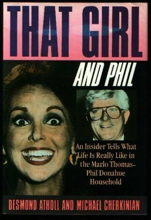 That Girl and Phil: An Insider Tells What Life Is Really Like in the Marlo Thomas/Phil Donahue Household by Desmond Atholl, Michael Cherkinian