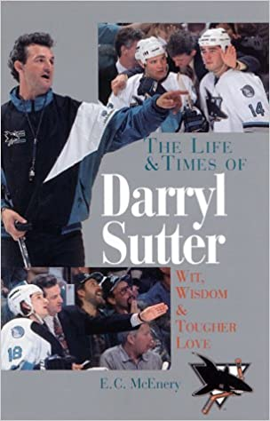 The Life and Times of Darryl Sutter: Wit, Wisdom, and Tougher Love