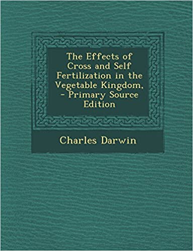 The Effects of Cross and Self Fertilization in the Vegetable Kingdom, Primary Source Edition