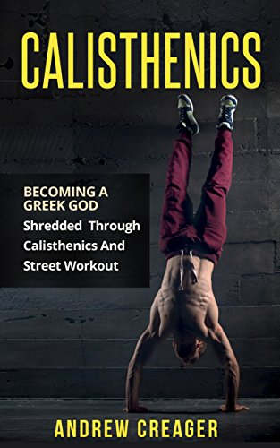 Calisthenics: Becoming A Greek God - Shredded Through Calisthenics And Street Workout (Bodyweight Training, Street Workout, Calisthenics) (Best Workout Routine For Beginners Without Equipment)