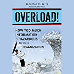 Overload!: How Too Much Information Is Hazardous to Your Organization | Jonathan B. Spira