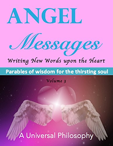 Angel Messages - Parables of Wisdom for the Thirsting Soul: Writing New Words upon the Heart (The Parables Book 3)
