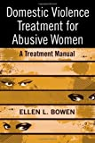 Domestic Violence Treatment for Abusive Women: A Treatment Manual by Bowen, Ellen L. unknown Edition [Paperback(2008)]