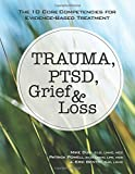 Trauma, PTSD, Grief and Loss: The 10 Core Competencies for Evidence-Based Treatment
