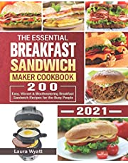 The Essential Breakfast Sandwich Maker Cookbook 2021: 200 Easy, Vibrant & Mouthwatering Breakfast Sandwich Recipes for the Busy People