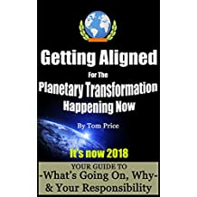 Getting Aligned for The Planetary Transformation Happening Now: Your Guide to What's Really Going On, Why, and Your Responsibility