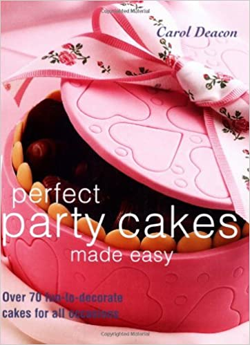 Perfect Party Cakes Made Easy Over 70 Fun To Decorate Cakes For All Occasions Carol Deacon 9781843304746 Amazon Com Books