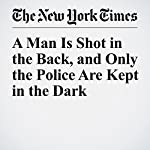 A Man Is Shot in the Back, and Only the Police Are Kept in the Dark | James C. McKinley Jr.,Ashley Southall,Al Baker