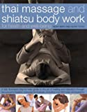 Thai Massage & Shiatsu Body Work: Massage, Yoga, Acupressure And Stretches For Physical And Mental Health, Shown In Over 600 Step-By-Step Photographs ... Energies And Achieve Strength And Well-Being