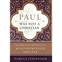 Paul Was Not a Christian: The Original Message of a Misunderstood Apostle