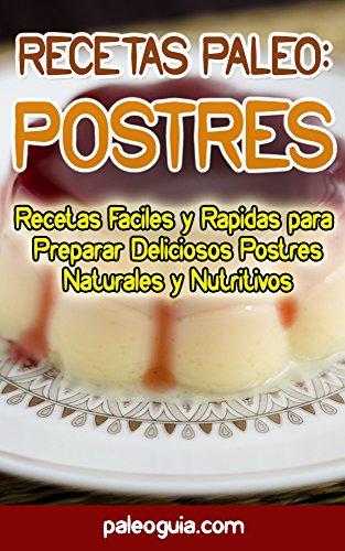 Recetas Paleo: Postres: Recetas Faciles y Rapidas para Preparar Deliciosos Postres Naturales y Nutritivos