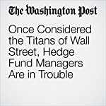 Once Considered the Titans of Wall Street, Hedge Fund Managers Are in Trouble   Renae Merle