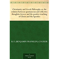 Christianity and Greek Philosophy or, the relation between spontaneous and reflective thoughtin Greece and the positive teaching of Christ and His Apostles (English Edition)