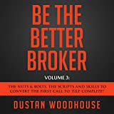 Be the Better Broker, Volume 3: The Nuts & Bolts, the Scripts and Skills to Convert the First Call to ''File-Complete!''