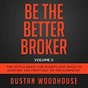 Be the Better Broker, Volume 3: The Nuts & Bolts, the Scripts and Skills to Convert the First Call to