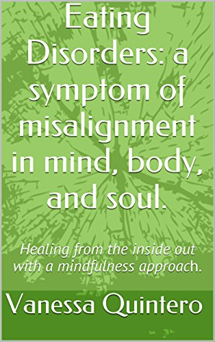 Eating Disorders: a symptom of misalignment in mind, body, and soul.: Healing from the inside out with a mindfulness approach. (Symptoms Of An Eating Disorder In A Teenager)