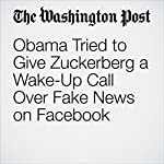 Obama Tried to Give Zuckerberg a Wake-Up Call Over Fake News on Facebook | Adam Entous,Elizabeth Dwoskin,Craig Timberg