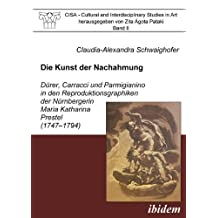 Die Kunst der Nachahmung - D?rer, Carracci und Parmigianino in den Reproduktionsgraphiken der N?rnbergerin Maria Katharina Prestel (1747-1794) (CISA - ... Studies in Art) (Volume 2) (German Edition) by Schwaighofer, Claudia-Alexandra (2001) Paperback