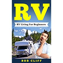RV:RV Living For Beginners: A Practical Guide To Live Happy and Stress Free In Your Motorhome Full Time (RV Guide Books Book 1)