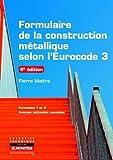 Formulaire de la construction métallique selon l'Eurocode 3: Eurocodes 1 et 3 - Annexes nationales associées de Pierre Maitre (20 novembre 2013) Broché
