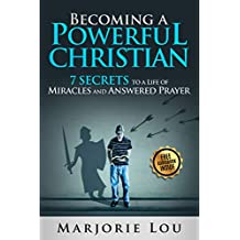 Becoming A Powerful Christian: 7 Secrets to a Life of Miracles and Answered Prayer