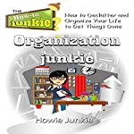 Organization Junkie: How to Declutter and Organize Your Life to Get Things Done | Howie Junkie