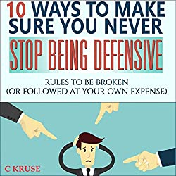 10 Ways to Make Sure You Never Stop Being Defensive