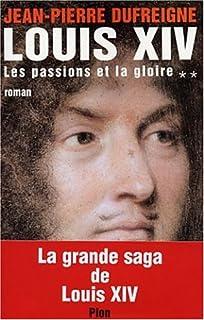 Louis XIV : 2 : Les passions et la gloire : 1661-1670 : roman, Dufreigne, Jean-Pierre