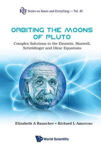 Orbiting the Moons of Pluto: Complex Solutions to the Einstein, Maxwell, Schrödinger and Dirac Equations (Series on Knots and Everything)