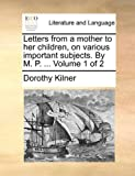 Letters from a Mother to Her Children, on Various Important Subjects by M P, Dorothy Kilner, 1140940708