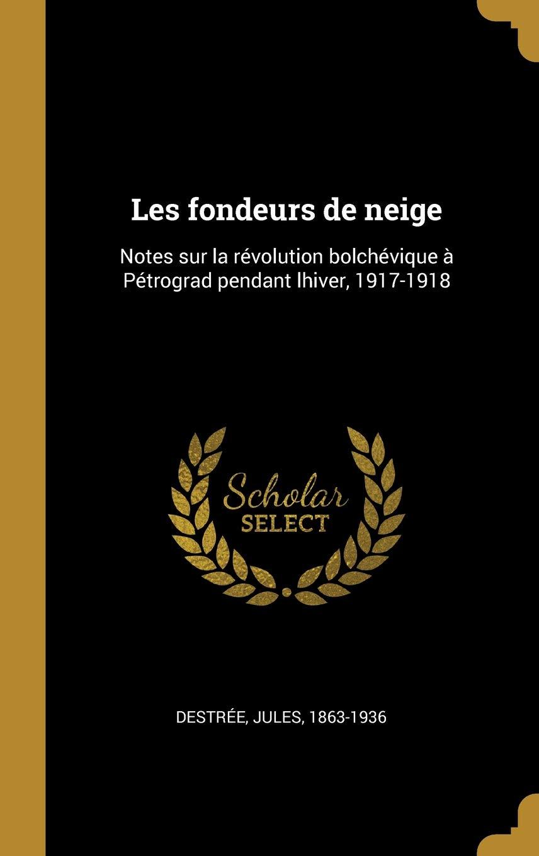 Les Fondeurs de Neige  Notes Sur La Révolution Bolchévique À Pétrograd Pendant  Lhiver, 1917-1918 (French Edition) (French) Hardcover – August 2, 2018 9c7e40ef55b
