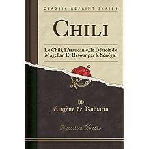 Chili: Le Chili, L'Araucanie, Le Détroit de Magellan Et Retour Par Le Sénégal (Classic Reprint)
