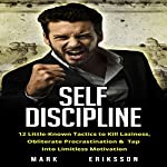 Self Discipline: 12 Little-Known Tactics to Kill Laziness, Obliterate Procrastination, & Tap into Limitless Motivation | Mark Eriksson