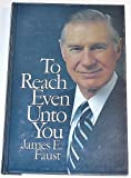 To Reach Even Unto You, James E. Faust, 0877478074