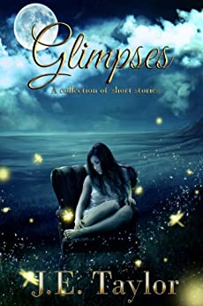 Glimpses: A Collection of Short Stories by [Taylor, J.E.]