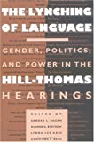 The Lynching of Language : Gender, Politics, and Power in the Hill-Thomas Hearings, Ragan, Sandra, 0252065174