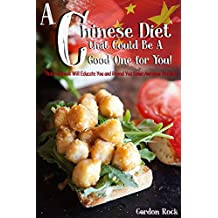 A Chinese Diet that Could Be A Good One for You!: This Cookbook Will Educate You and Reveal You Some Awesome Recipes!