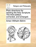 Plain Directions for Reading the Holy Scripture the Third Edition, Corrected, and Enlarged, Anton Wilhelm Böhm, 1170007864