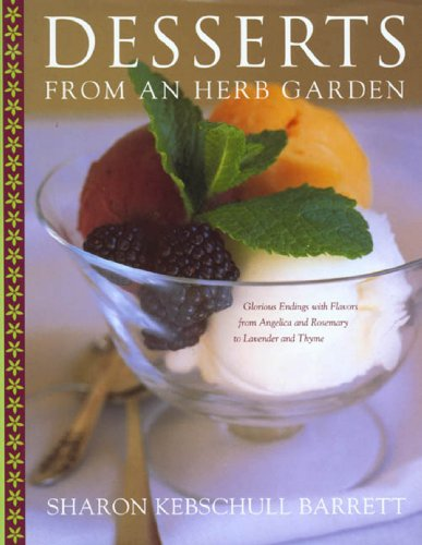 Desserts from an Herb Garden: Glorious Endings with Flavors from Angelica and Rosemary to Lavender and Thyme by Sharon Kebschull Barrett