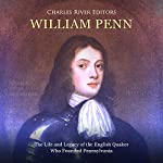 William Penn: The Life and Legacy of the English Quaker Who Founded Pennsylvania | Charles River Editors