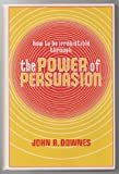 How to Be Irresistible Through the Power of Persuasion, John R. Downes, 0913864714
