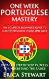 PORTUGUESE: ONE WEEK PORTUGUESE MASTERY: The Complete Beginner s Guide to Learning Portuguese in just 1 Week! Detailed Step by Step Process to Understand the Basics.