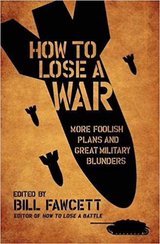How to Lose a War: More Foolish Plans and Great Military Blunders (How to Lose Series)