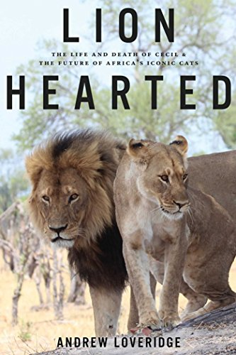 Lion Hearted: The Life and Death of Cecil & the Future of Africa's Iconic Cats (Art Africa Life)