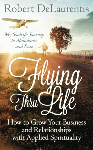 Flying Life (Flying Thru Life: How to Grow Your Business and Relationships with Applied Spirituality | My Soulrific Journey to Abundance and Ease)